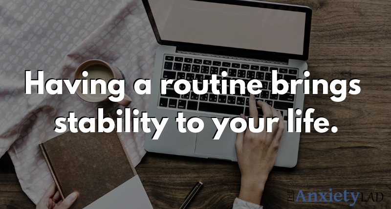 Having a routine brings stability to your life