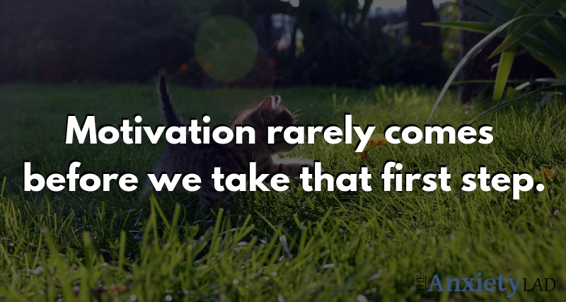 Motivation rarely comes before we take that first step
