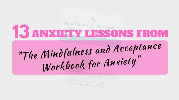 13 Anxiety Lessons from the Mindfulness and acceptance workbook for anxiety