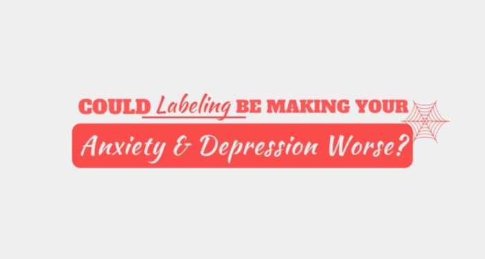 Could Labeling be Making Your Anxiety and Depression Worse?