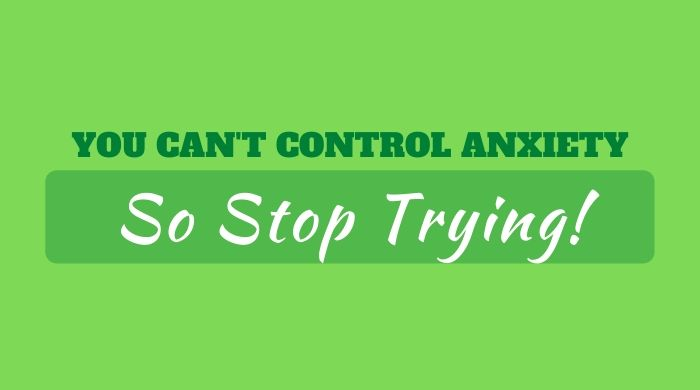 You can't control anxiety